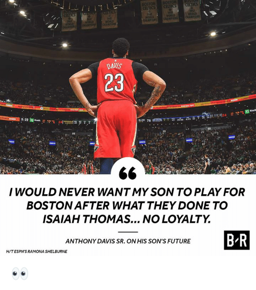 davis: BOSTON  ICS  DAVIS  23  I WOULD NEVER WANTMY SON TO PLAY FOR  BOSTON AFTER WHAT THEY DONE TO  ISAIAH THOMAS... NO LOYALTY  ANTHONY DAVIS SR. ON HIS SON'S FUTURE  H/TESPN'S RAMONA SHELBURNE 👀