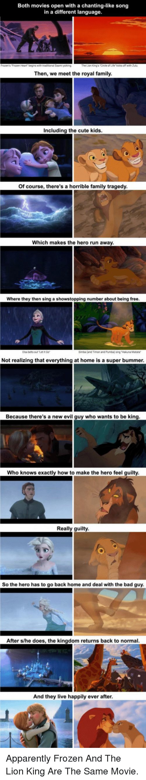 Apparently, Bad, and Cute: Both movies open with a chanting-like song  in a different language  Then, we meet the royal family  Including the cute kids  Of course, there's a horrible family tragedy  Which makes the hero run away  Where they then sing a showstopping number about being free  Elsa belts outt  Simba (and Timon and Pumba) sing Hakuna Matara  Not realizing that everything at home is a super bummer  Because there's a new evil guy who wants to be king  Who knows exactly how to make the hero feel guilty  Really guilty  So the hero has to go back home and deal with the bad guy  After s/he does, the kingdom returns back to normal  And they live happily ever after <p>Apparently Frozen And The Lion King Are The Same Movie.</p>
