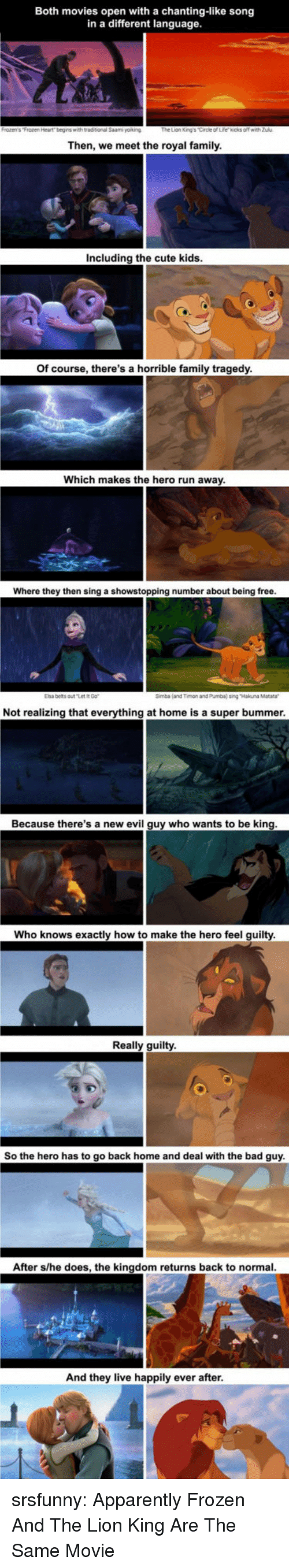 bummer: Both movies open with a chanting-like song  in a different language  Then, we meet the royal family  Including the cute kids  Of course, there's a horrible family tragedy  Which makes the hero run away  Where they then sing a showstopping number about being free  Elsa belts outt  Simba (and Timon and Pumba) sing Hakuna Matara  Not realizing that everything at home is a super bummer  Because there's a new evil guy who wants to be king  Who knows exactly how to make the hero feel guilty  Really guilty  So the hero has to go back home and deal with the bad guy  After s/he does, the kingdom returns back to normal  And they live happily ever after srsfunny:  Apparently Frozen And The Lion King Are The Same Movie