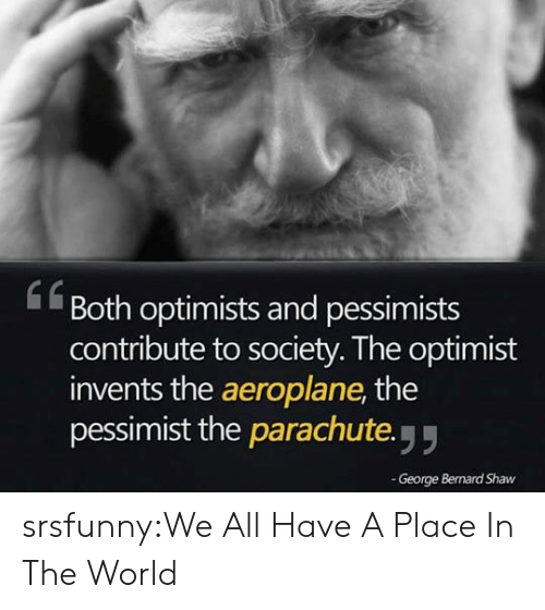 parachute: Both optimists and pessimists  contribute to society. The optimist  invents the aeroplane, the  pessimist the parachute y  61  George Bernard Shaw srsfunny:We All Have A Place In The World