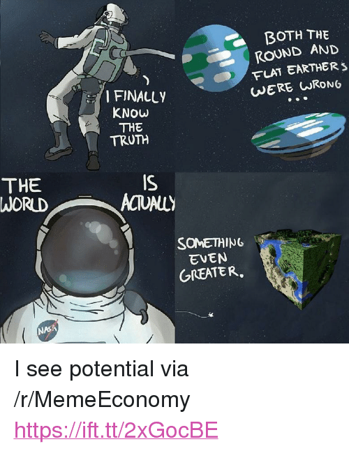 """Flat Earther: BOTH THE  ROUND AND  FLAT EARTHER s  WERE URONG  FINALLY  KNOW  THE  TRUTH  THE  WORUD  IS  SOMETHING  EVEN  GREATER  NASA <p>I see potential via /r/MemeEconomy <a href=""""https://ift.tt/2xGocBE"""">https://ift.tt/2xGocBE</a></p>"""