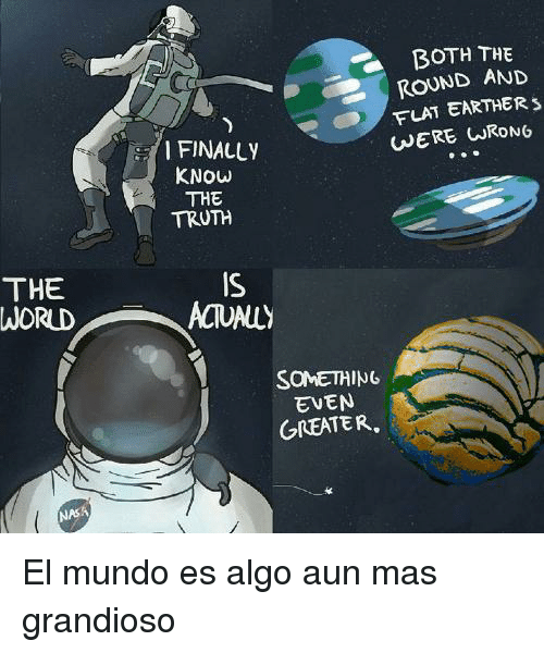 Flat Earther: BOTH THE  ROUND AND  FLAT EARTHER  WERE CRONG  I FINALLY  KNOW  THE  TRUTH  THE  WORUD  IS  ACTUALLY  SONE꺼ING  EVEN  GREATER,  NASA El mundo es algo aun mas grandioso