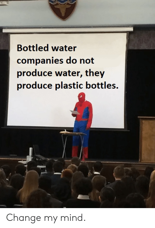 Bottled Water: Bottled water  companies do not  produce water, they  produce plastic bottles. Change my mind.
