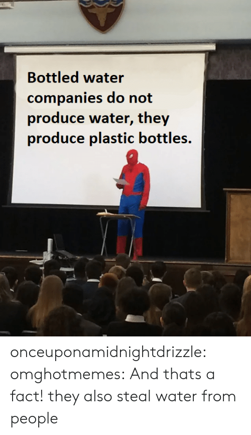 Bottled Water: Bottled water  companies do not  produce water, they  produce plastic bottles. onceuponamidnightdrizzle:  omghotmemes: And thats a fact! they also steal water from people