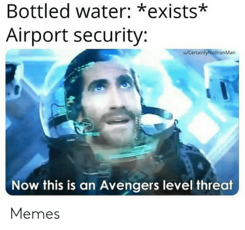 Bottled Water: Bottled water: *exists*  Airport security:  u/CertainlyNotlronMan  Now this is an Avengers level threat Memes
