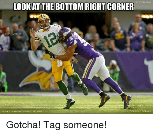 Aaron Rodgers, Memes, and Nfl: BOTTOM LEFT  LOOKAT THE BOTTOM RIGHT CORNER  @NFL MEMES  LOOK AT AARON RODGERS' LEFT HAND  TOP RIGHT CORNER Gotcha! Tag someone!