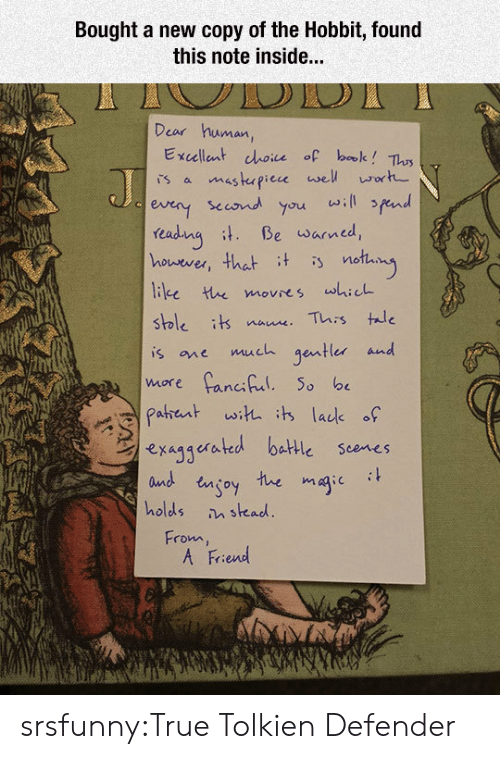Hobbit: Bought a new copy of the Hobbit, found  this note inside...  Dear human,  Excellent choice of bale? Tlus  sccond you will fend  readuna Be warned,  houever, that t is notay  stble its naue This tae  is one much gentler and  exaggerated battle scenes  and engoy tue magic it  holds stead  From  A Friend srsfunny:True Tolkien Defender