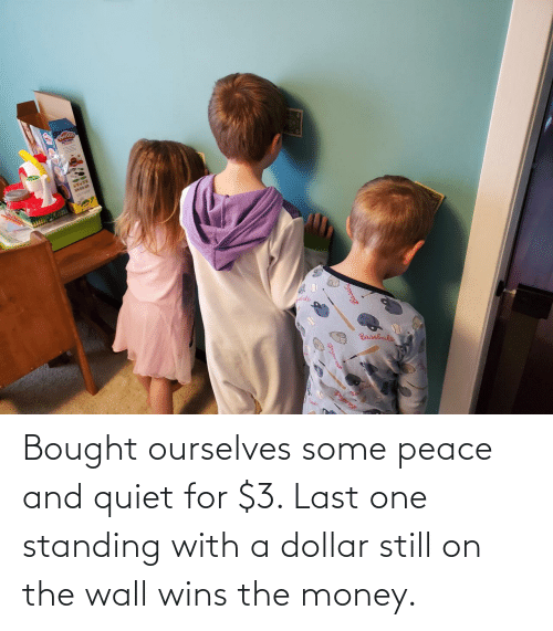 wall: Bought ourselves some peace and quiet for $3. Last one standing with a dollar still on the wall wins the money.
