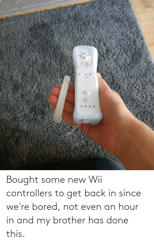 wii: Bought some new Wii controllers to get back in since we're bored, not even an hour in and my brother has done this.
