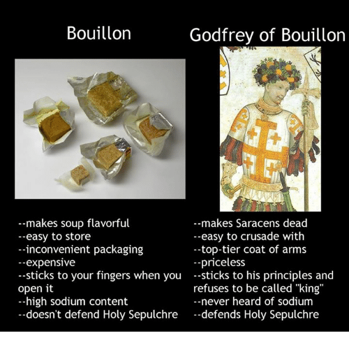 "Fingering, Inconvenience, and Dank Memes: Bouillon  Godfrey of Bouillon  makes soup flavorful  --makes Saracens dead  --easy to crusade with  --easy to store  inconvenient packaging  -top-tier coat of arms  expensive  --priceless  sticks to your fingers when you  sticks to his principles and  refuses to be called ""king""  open it  high sodium content  never heard of sodium  doesn't defend Holy Sepulchre  defends Holy Sepulchre"