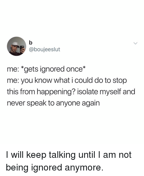 Keep Talking: @boujeeslut  me: *gets ignored once*  me: you know what i could do to stop  this from happening? isolate myself and  never speak to anyone again I will keep talking until I am not being ignored anymore.
