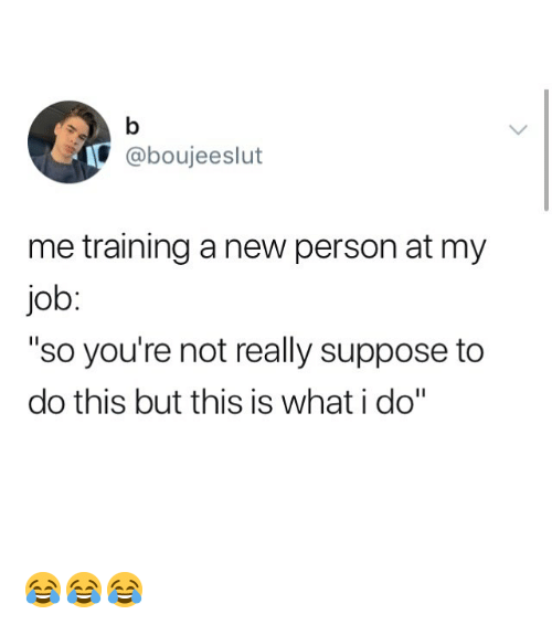 """Memes, 🤖, and Job: @boujeeslut  me training a new person at my  job  """"so you're not really suppose to  do this but this is what i do"""" 😂😂😂"""