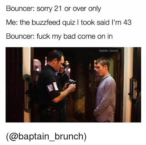 The Buzzfeed: Bouncer: sorry 21 or over only  Me: the buzzfeed quiz I took said I'm 43  Bouncer: fuck my bad come on in  baptain brunch (@baptain_brunch)