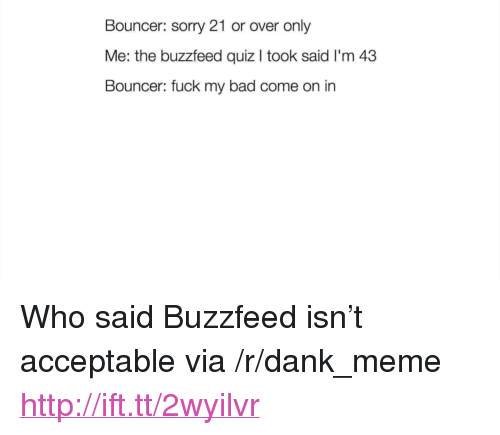"The Buzzfeed: Bouncer: sorry 21 or over only  Me: the buzzfeed quiz I took said I'm 43  Bouncer: fuck my bad come on in <p>Who said Buzzfeed isn&rsquo;t acceptable via /r/dank_meme <a href=""http://ift.tt/2wyilvr"">http://ift.tt/2wyilvr</a></p>"