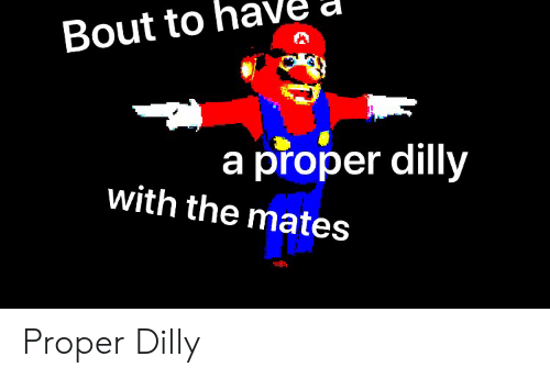 Bout, Proper, and The: Bout to  a proper dilly  with the mates Proper Dilly