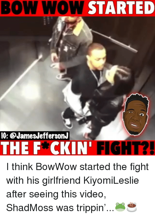 Bow Wow: BOW WOW STARTED  IG: @JamesJeffersonJ  THE F*CKIN' FIGHT?! I think BowWow started the fight with his girlfriend KiyomiLeslie after seeing this video, ShadMoss was trippin'...🐸☕️