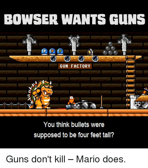 Supposibly: BOWSER WANTS GuNS  GUN FACTORY  You think bullets were  supposed to be four feet tall? Guns don't kill – Mario does.