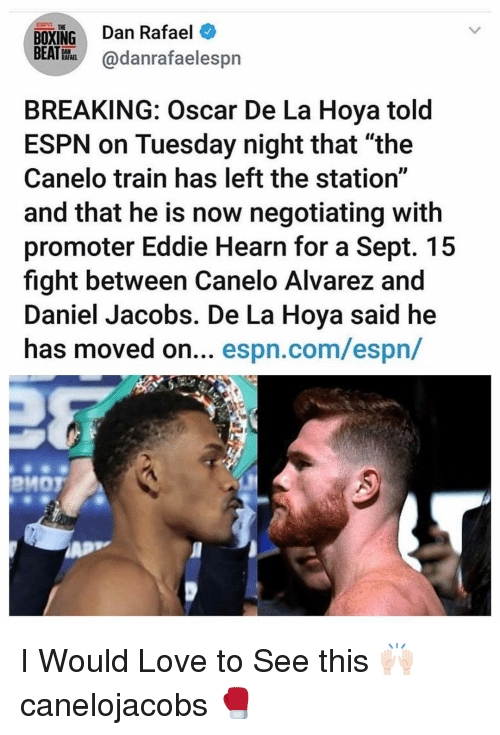 "Boxing, Espn, and Love: BOXING Dan Rafael  BEATHhadanrafaelespn  THE  BREAKING: Oscar De La Hoya told  ESPN on Tuesday night that ""the  Canelo train has left the station""  and that he is now negotiating with  promoter Eddie Hearn for a Sept. 15  fight between Canelo Alvarez and  Daniel Jacobs. De La Hoya said he  has moved on... espn.com/espn/  PMOT I Would Love to See this 🙌🏻 canelojacobs 🥊"