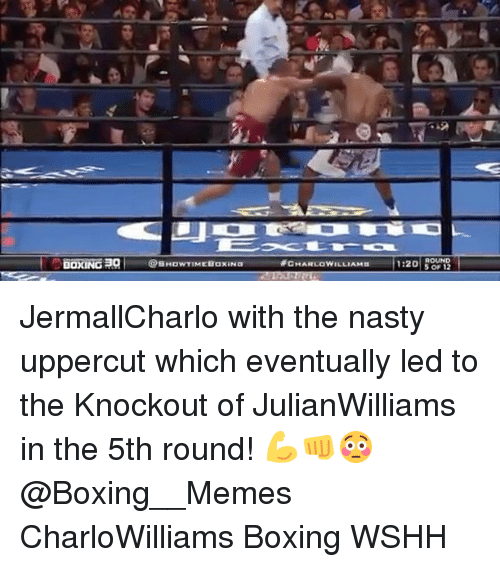 Boxing, Memes, and Nasty: BOXING  @SHowTIMEBaxaNa  CHARLOWILLIAMn  1:20  S 12 JermallCharlo with the nasty uppercut which eventually led to the Knockout of JulianWilliams in the 5th round! 💪👊😳 @Boxing__Memes CharloWilliams Boxing WSHH
