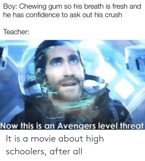 Confidence, Crush, and Fresh: Boy: Chewing gum so his breath is fresh and  he has confidence to ask out his crush  Teacher:  Now this is an Avengers level threat It is a movie about high schoolers, after all