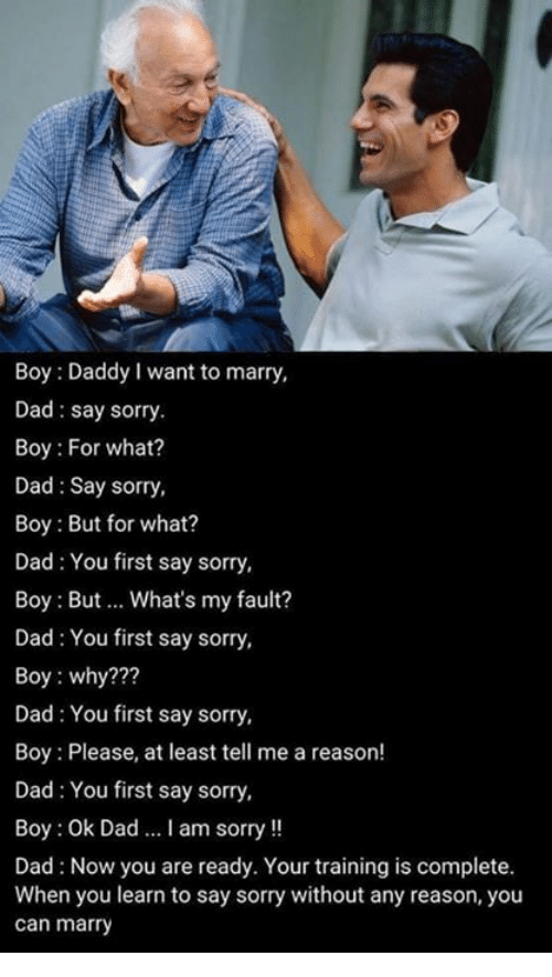 Boy Please: Boy: Daddy I want to marry,  Dad say sorry.  Boy: For what?  Dad Say sorry,  Boy: But for what?  Dad You first say sorry,  Boy: But What's my fault?  Dad: You first say sorry,  Boy: why?  Dad You first say sorry,  Boy: Please, at least tell me a reason!  Dad You first say sorry,  Boy: Ok Dad ...lam sorry  Dad Now you are ready. Your training is complete.  When you learn to say sorry without any reason, you  can marry