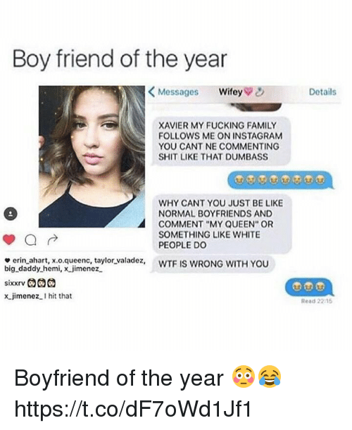 """Be Like, Family, and Fucking: Boy friend of the year  <Messages wifey  Details  XAVIER MY FUCKING FAMILY  FOLLOWS ME ON INSTAGRAM  YOU CANT NE COMMENTING  SHIT LIKE THAT DUMBASS  WHY CANT YOU JUST BE LIKE  NORMAL BOYFRIENDS AND  COMMENT """"MY QUEEN"""" OR  SOMETHING LIKE WHITE  PEOPLE Do  e erin ahart, x.o.queenc, taylor valadez, WTF IS WRONG WITH YOU  big daddy hemi, x jimenez  x jimenez.I hit that  Read 2215 Boyfriend of the year 😳😂 https://t.co/dF7oWd1Jf1"""