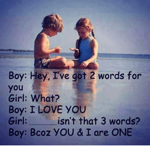 boys i love: Boy: Hey, I've got 2 words for  you  Girl: What?  Boy: I LOVE YOU  Girl  isn't that 3 words?  Boy: Bcoz YOU & I are ONE