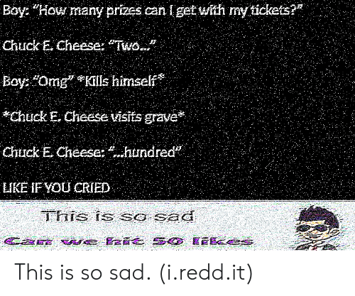 """Chuck E Cheese, Omg, and Sad: Boy: """"How many prizes can lget with my tickets?  Chuck E. Cheese: Two...""""  Boy: """"Omg Kills himself  Chuck E. Cheese visits grave  Chuck E Cheese: hundred  LIKE IF YOu CRIED  FS Ts Sa SE This is so sad. (i.redd.it)"""