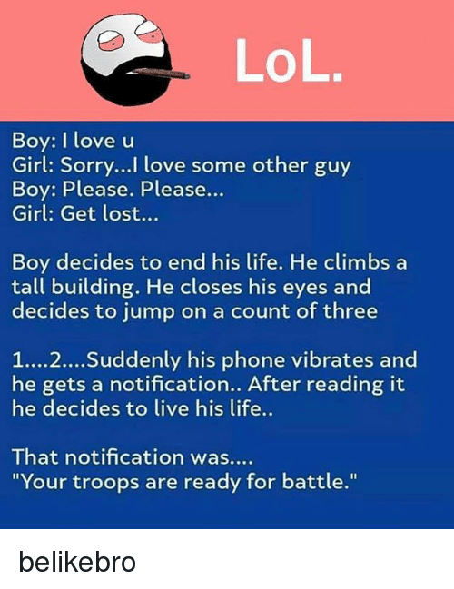 """boys i love: Boy: I love u  Girl: Sorry..! love some other guy  Boy: Please. Please...  Girl: Get lost...  Boy decides to end his life. He climbs a  tall building. He closes his eyes and  decides to jump on a count of three  1...2... Suddenly his phone vibrates and  he gets a notification.. After reading it  he decides to live his life..  That notification was..  """"Your troops are ready for battle."""" belikebro"""