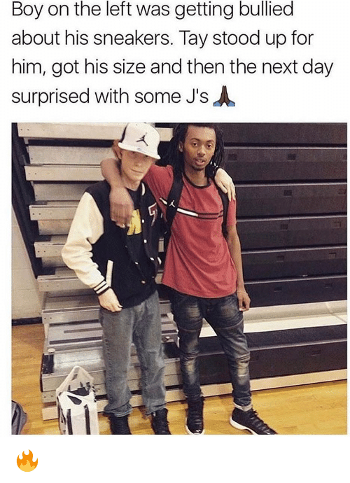 Sneakers: Boy on the left was getting bullied  about his sneakers. Tay stood up for  him, got his size and then the next day  surprised with some J's 🔥