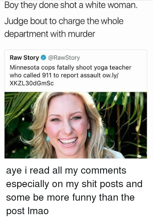 Ayee: Boy they done shot a white woman.  Judge bout to charge the whole  department with murder  Raw Story@RawStory  Minnesota cops fatally shoot yoga teacher  who called 911 to report assault ow.ly/  XKZL30dGmSc aye i read all my comments especially on my shit posts and some be more funny than the post lmao