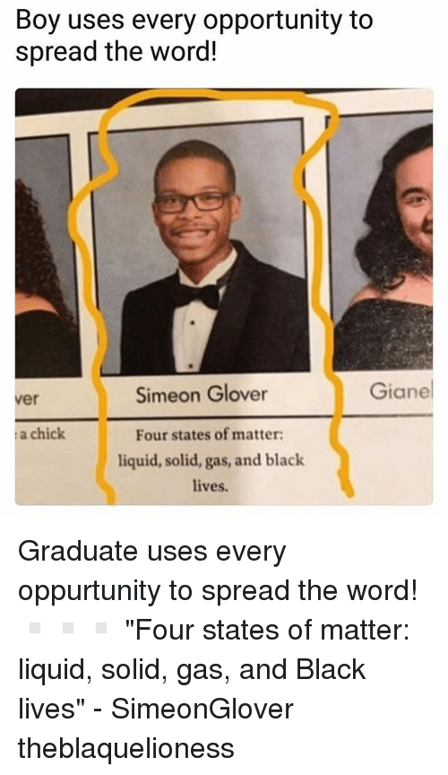 """Memes, Black, and Opportunity: Boy uses every opportunity to  spread the word!  Simeon Glover  Giane  ver  a chick  Four states of matter  liquid, solid, gas, and black  lives. Graduate uses every oppurtunity to spread the word! ▫️▫️▫️ """"Four states of matter: liquid, solid, gas, and Black lives"""" - SimeonGlover theblaquelioness"""