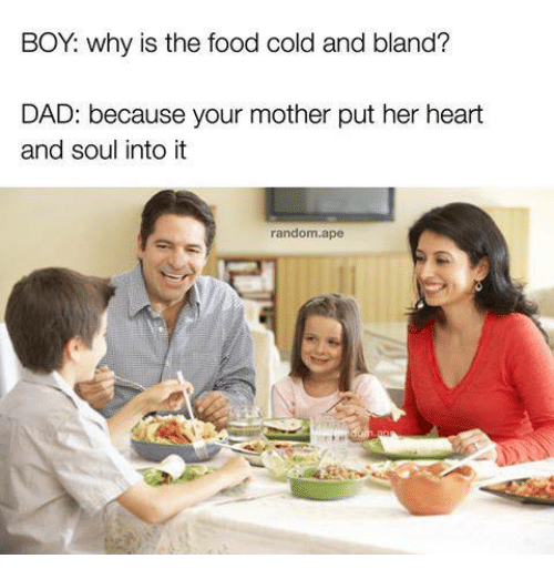 randomness: BOY: why is the food cold and bland?  DAD: because your mother put her heart  and soul into it  random.ape