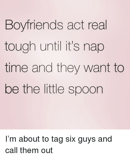 little spoon: Boyfriends act real  tough until it's nap  time and they want to  be the little spoon I'm about to tag six guys and call them out