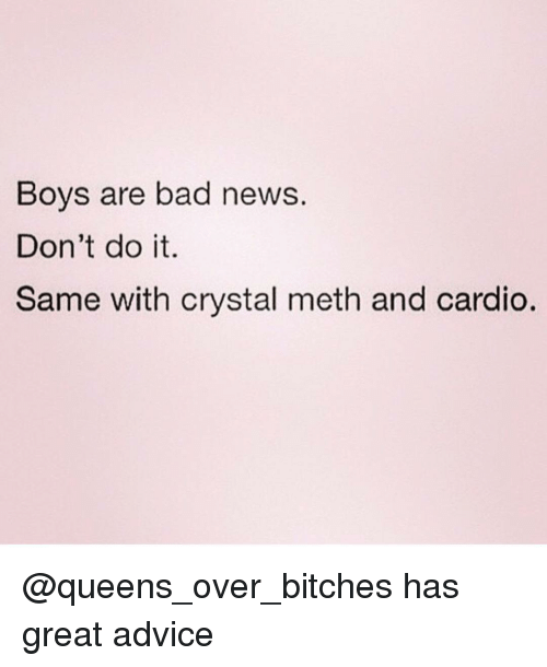 crystal meth: Boys are bad news.  Don't do it.  Same with crystal meth and cardio. @queens_over_bitches has great advice