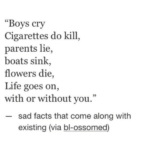 """Facts, Life, and Parents: """"Boys cry  Cigarettes do kill  parents lie,  boats sink,  flowers die,  Life goes on,  with or without you.""""  sad facts that come along with  existing (via bl-ossomed)"""