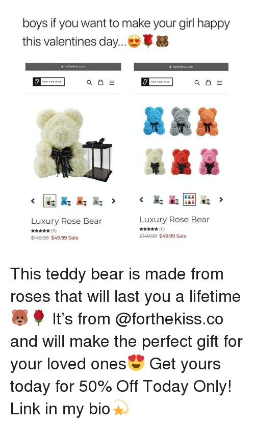 Valentine's Day, Bear, and Girl: boys if you want to make your girl happy  this valentines day e  a forthekiss.com  a forthekiss.com  FOR THE KISS  Luxury Rose Bear  Luxury Rose Bear  ★ (11)  $149.99 $49.99 Sale  $149.99 $49.99 Sale This teddy bear is made from roses that will last you a lifetime🐻🌹 It's from @forthekiss.co and will make the perfect gift for your loved ones😍 Get yours today for 50% Off Today Only! Link in my bio💫