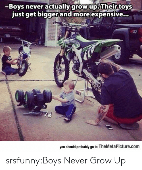 never grow up: -Boys never actually grow up.Their toys  just get biggerand more expensive...  you should probably go to TheMetaPicture.com srsfunny:Boys Never Grow Up