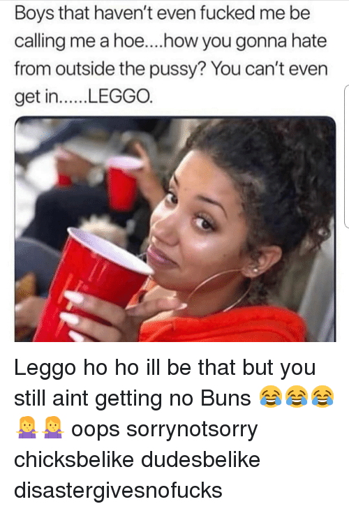 Hoe, Memes, and Pussy: Boys that haven't even fucked me be  calling me a hoe....how you gonna hate  from outside the pussy? You can't even  get in. LEGGO. Leggo ho ho ill be that but you still aint getting no Buns 😂😂😂🤷♀️🤷♀️ oops sorrynotsorry chicksbelike dudesbelike disastergivesnofucks