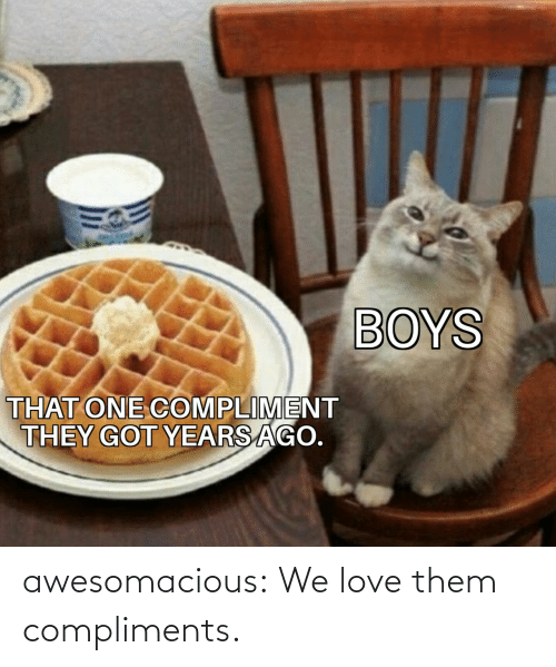 Compliments: BOYS  THAT ONE COMPLIMENT  THEY GOT YEARS AGO. awesomacious:  We love them compliments.