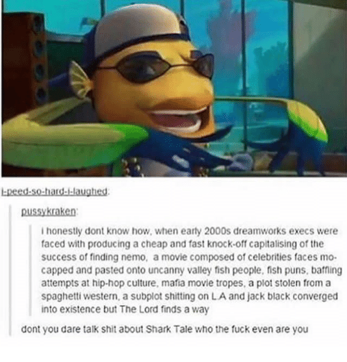 tropes: bpeed.so-hard.laughesd  ussykraken  ihonestly dont know how, when earty 2000s dreamworks execs were  faced with producing a cheap and fast knock-off capitalising of the  success of finding nemo, a movie composed of celebrities faces mo-  capped and pasted onto uncanny valley fish people, fish puns, baffing  attempts at hip-hop culture, mafia movie tropes, a plot stolen from a  spaghetti western, a subplot shitting on LA and jack black converged  into existence but The Lord finds a way  dont you dare talk shit about Shark Tale who the fuck even are you