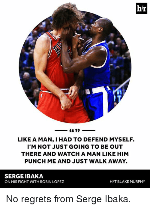 robin lopez: br  66 99  LIKE A MAN, IHAD TO DEFEND MYSELF.  I'M NOT JUST GOING TO BE OUT  THERE AND WATCH A MAN LIKE HIM  PUNCH ME AND JUST WALK AWAY.  SERGEIBAKA  H/T BLAKE MURPHY  ON HIS FIGHT WITH ROBIN LOPEZ No regrets from Serge Ibaka.