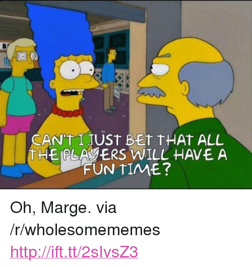 "Http, Time, and All The: Br  CANUT I JUST BET tHAt ALL  THE PLAERS WILL HAVE A  FUN TIME?  4 <p>Oh, Marge. via /r/wholesomememes <a href=""http://ift.tt/2sIvsZ3"">http://ift.tt/2sIvsZ3</a></p>"