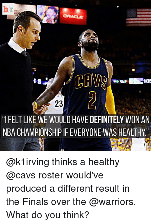 "nba championships: br  CAWS  23  ""IFELT LIKE WE WOULD HAVEDEFINITELY WON AN  NBA CHAMPIONSHIP IFEVERYONE WAS HEALTHY @k1irving thinks a healthy @cavs roster would've produced a different result in the Finals over the @warriors. What do you think?"