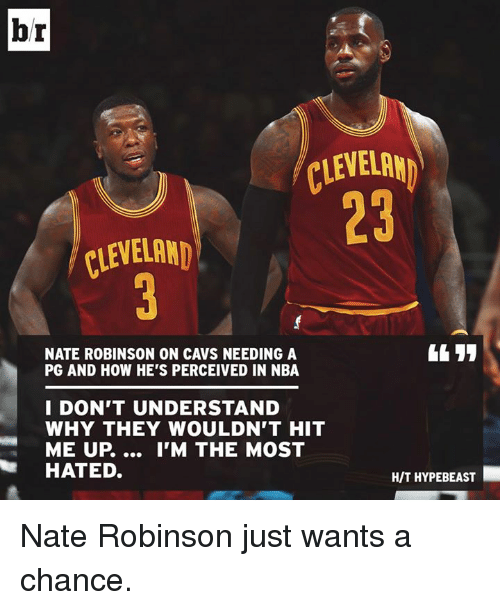 Nate Robinson: br  CLEVELAN  23  CLEVELAND  NATE ROBINSON ON CAVS NEEDING A  PG AND HOW HE'S PERCEIVED IN NBA  I DON'T UNDERSTAND  WHY THEY WOULDN'T HIT  ME UP.... I'M THE MOST  HATED.  H/T HYPEBEAST Nate Robinson just wants a chance.