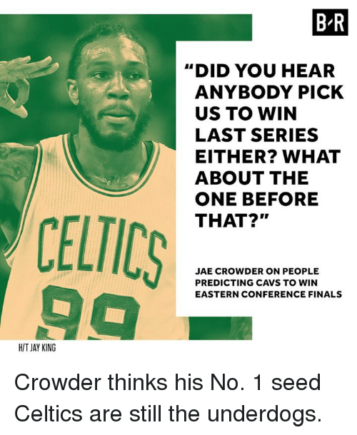 "Cavs, Finals, and Jay: BR  ""DID YOU HEAR  ANYBODY PICK  US TO WIN  LAST SERIES  EITHER? WHAT  ABOUT THE  ONE BEFORE  THAT?""  CELTICS  JAE CROWDER ON PEOPLE  PREDICTING CAVS TO WIN  EASTERN CONFERENCE FINALS  HIT JAY KING Crowder thinks his No. 1 seed Celtics are still the underdogs."