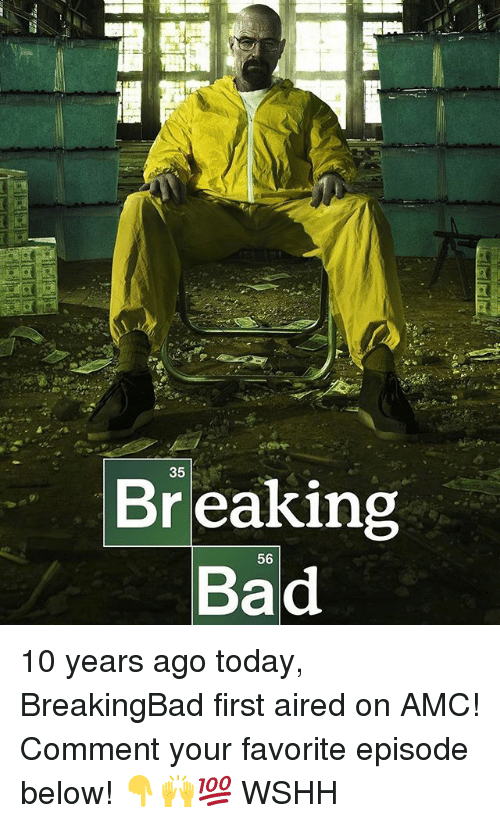 amc: Br eaking  Bad  56 10 years ago today, BreakingBad first aired on AMC! Comment your favorite episode below! 👇🙌💯 WSHH