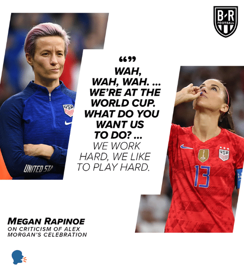 World Cup: BR  FOOTBALL  6699  WAH,  WAH, WAH. ...  WE'RE AT THE  WORLD CUP.  WHAT DO YOU  WANT US  TO DO?...  WE WORK  HARD, WE LIKE  TO PLAY HARD  SA  FIFA  INITED 57  MEGAN RAPINOE  ON CRITICISM OF ALEX  MORGAN'S CEL EBRATION 🗣