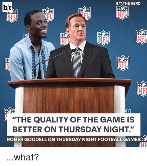 "Football, Nfl, and Roger: br  H/T THE HERD  NFL  FL  FL  NFL  ""THE QUALITY OF THE GAME IS  BETTER ON THURSDAY NIGHT.""  ROGER GOODELL ON THURSDAY NIGHT FOOTBALL GAMES  NE ...what?"