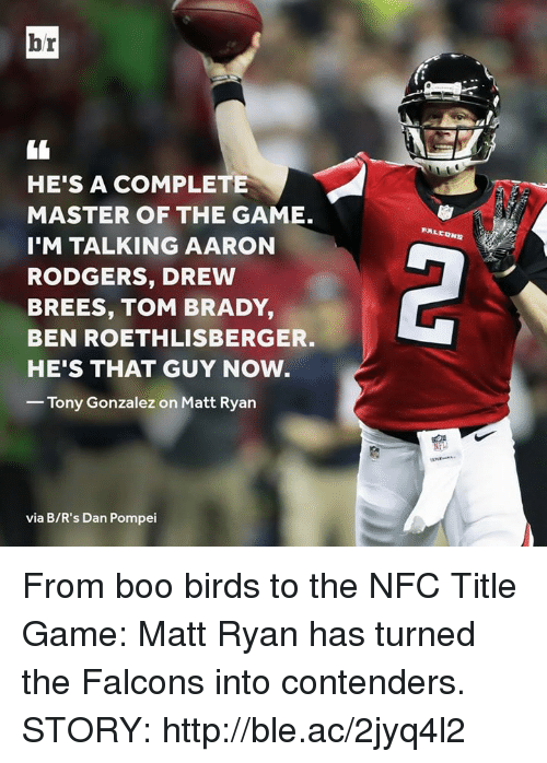 Ben Roethlisberger: br  HE'S A COMPLETE  MASTER OF THE GAME.  I'M TALKING AARON  RODGERS, DREW  BREES, TOM BRADY,  BEN ROETHLISBERGER.  HE'S THAT GUY NOW  FALEDNS  2  Tony Gonzalez on Matt Ryan  via B/R's Dan Pompei From boo birds to the NFC Title Game: Matt Ryan has turned the Falcons into contenders.  STORY: http://ble.ac/2jyq4l2